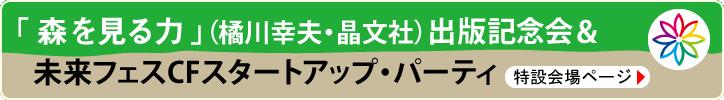 「森を見る力」(橘川幸夫・晶文社)出版記念会&未来フェスCFスタートアップ・パーティ 特設会場ページ